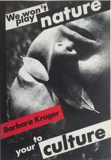 ecofeminism(s) curated by Monika Fabijanska - Barbara Kruger (American, b. 1945) Untitled (We Won't Play Nature to Your Culture), 1983 Book cover, 11.82 x 8.27 x 0.2 in (30 x 21 x 0.5 cm) Softcover catalogue of the exhibition, Barbara Kruger: We Won't Play Nature to Your CultureAuthors: Barbara Kruger, Iwona Blazwick, Sandy Nairne, Craig Owens, Jane Weinstock Publishers: London: Institute of Contemporary Arts, Basel: Kunsthalle ©1983.
